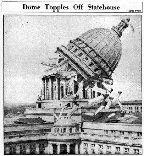 In one of history's more successful April Fool jokes, in 1933 it was reported in the Madison Capital-Times that the Wisconsin State Capitol had collapsed. 1st April 1933.