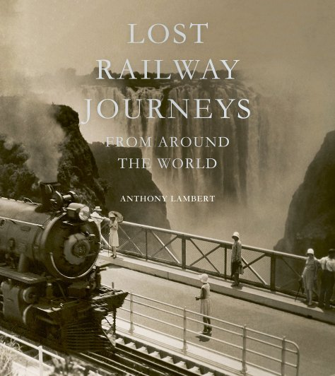 Lost Railway Journeys from Around the World by Anthony Lambert